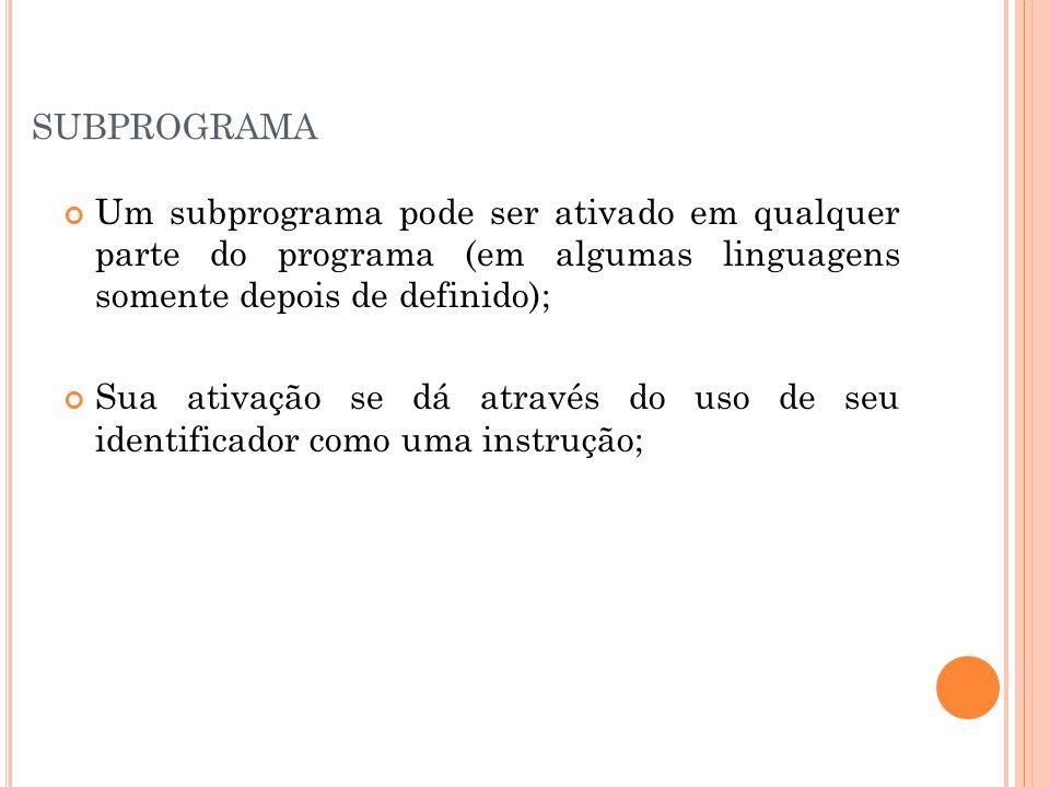 subprograma Um subprograma pode ser ativado em qualquer parte do programa (em algumas linguagens somente depois de definido);