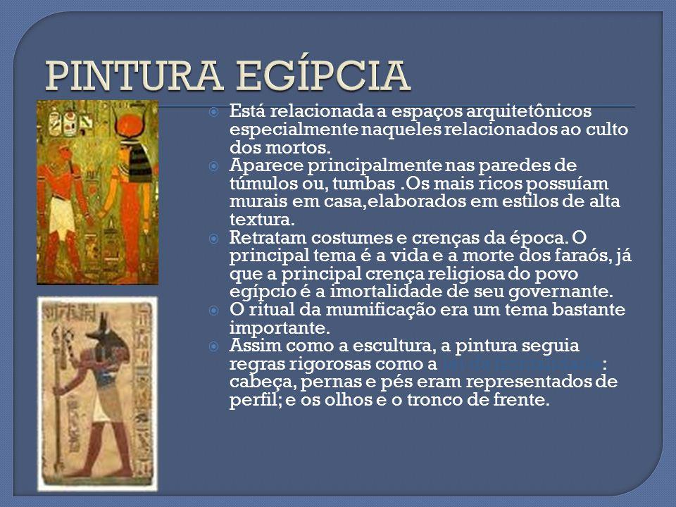 PINTURA EGÍPCIA Está relacionada a espaços arquitetônicos especialmente naqueles relacionados ao culto dos mortos.