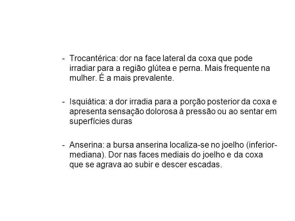 Trocantérica: dor na face lateral da coxa que pode irradiar para a região glútea e perna. Mais frequente na mulher. É a mais prevalente.