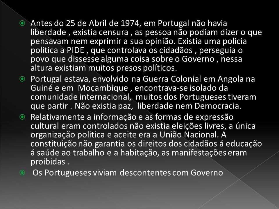 Antes do 25 de Abril de 1974, em Portugal não havia liberdade , existia censura , as pessoa não podiam dizer o que pensavam nem exprimir a sua opinião. Existia uma policia politica a PIDE , que controlava os cidadãos , perseguia o povo que dissesse alguma coisa sobre o Governo , nessa altura existiam muitos presos políticos.