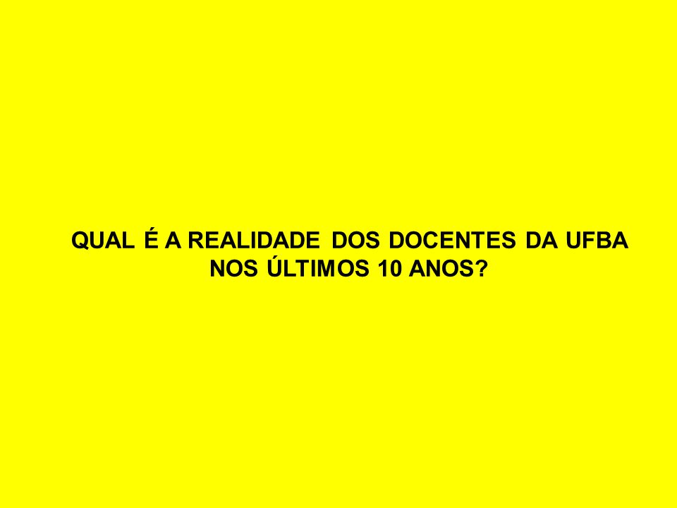 QUAL É A REALIDADE DOS DOCENTES DA UFBA NOS ÚLTIMOS 10 ANOS