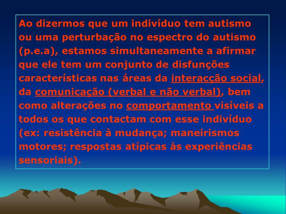 Ao dizermos que um indivíduo tem autismo ou uma perturbação no espectro do autismo (p.e.a), estamos simultaneamente a afirmar que ele tem um conjunto de disfunções características nas áreas da interacção social, da comunicação (verbal e não verbal), bem como alterações no comportamento visíveis a todos os que contactam com esse indivíduo (ex: resistência à mudança; maneirismos motores; respostas atípicas às experiências sensoriais).