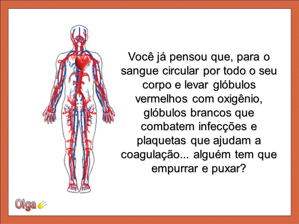 Você já pensou que, para o sangue circular por todo o seu corpo e levar glóbulos vermelhos com oxigênio, glóbulos brancos que combatem infecções e plaquetas que ajudam a coagulação... alguém tem que empurrar e puxar