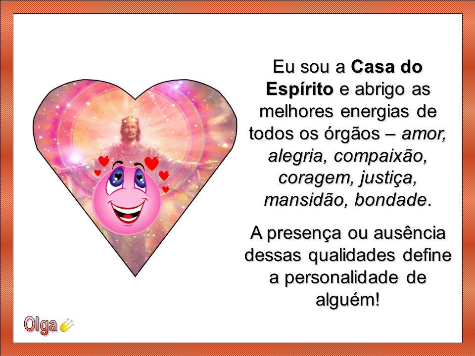 Eu sou a Casa do Espírito e abrigo as melhores energias de todos os órgãos – amor, alegria, compaixão, coragem, justiça, mansidão, bondade.