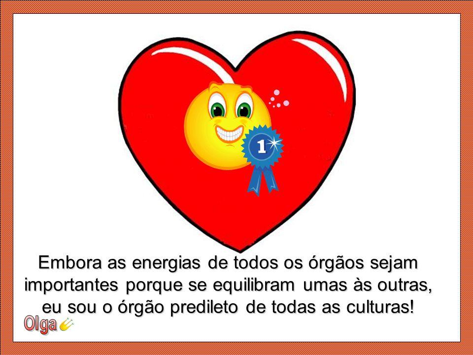 Embora as energias de todos os órgãos sejam importantes porque se equilibram umas às outras, eu sou o órgão predileto de todas as culturas!