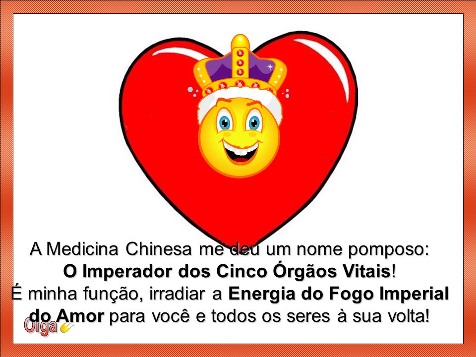 A Medicina Chinesa me deu um nome pomposo: O Imperador dos Cinco Órgãos Vitais! É minha função, irradiar a Energia do Fogo Imperial do Amor para você e todos os seres à sua volta!