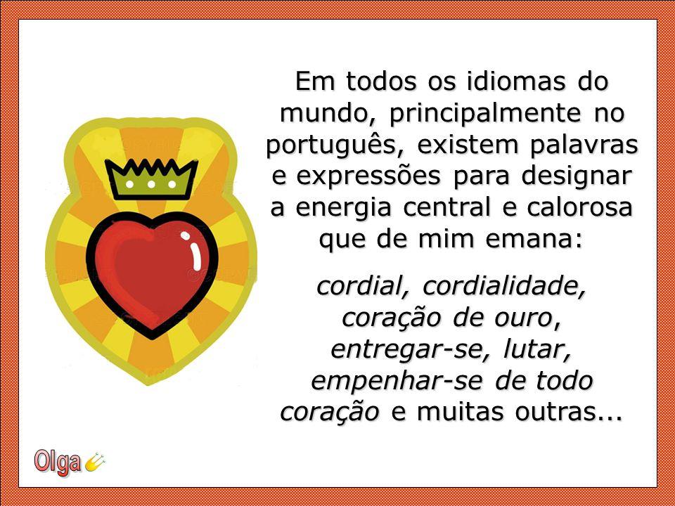 Em todos os idiomas do mundo, principalmente no português, existem palavras e expressões para designar a energia central e calorosa que de mim emana: