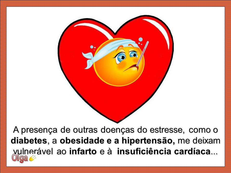 A presença de outras doenças do estresse, como o diabetes, a obesidade e a hipertensão, me deixam vulnerável ao infarto e à insuficiência cardíaca...