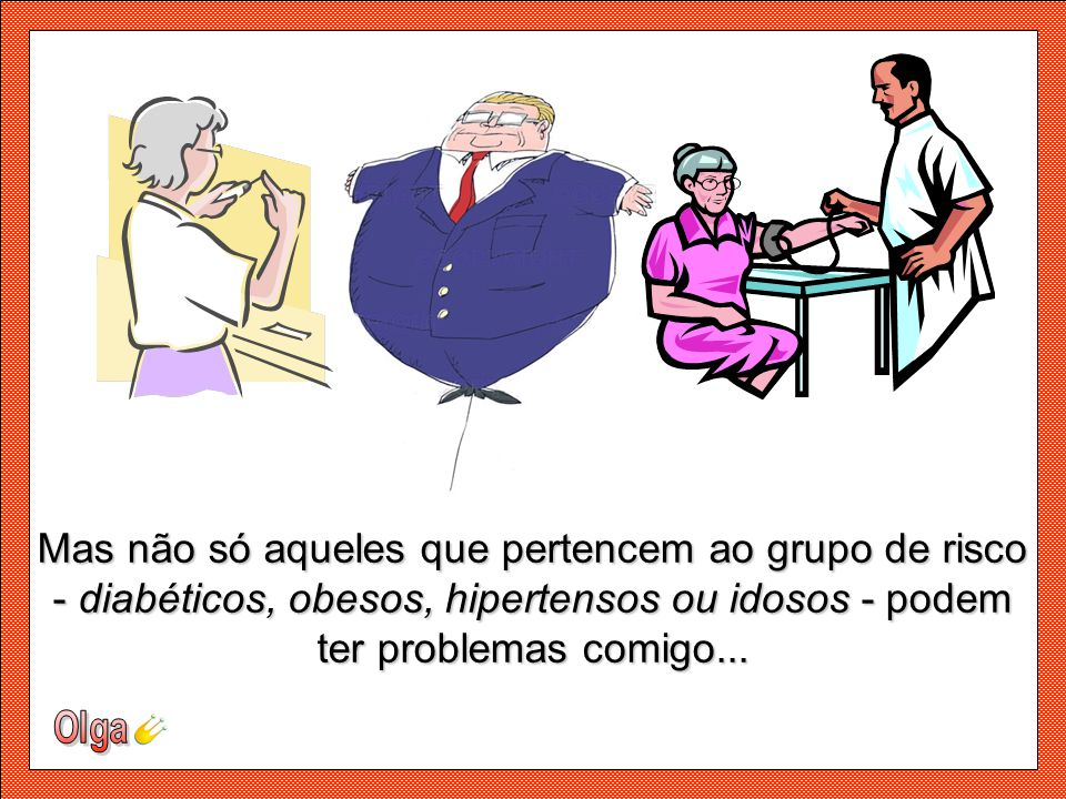 Mas não só aqueles que pertencem ao grupo de risco - diabéticos, obesos, hipertensos ou idosos - podem ter problemas comigo...