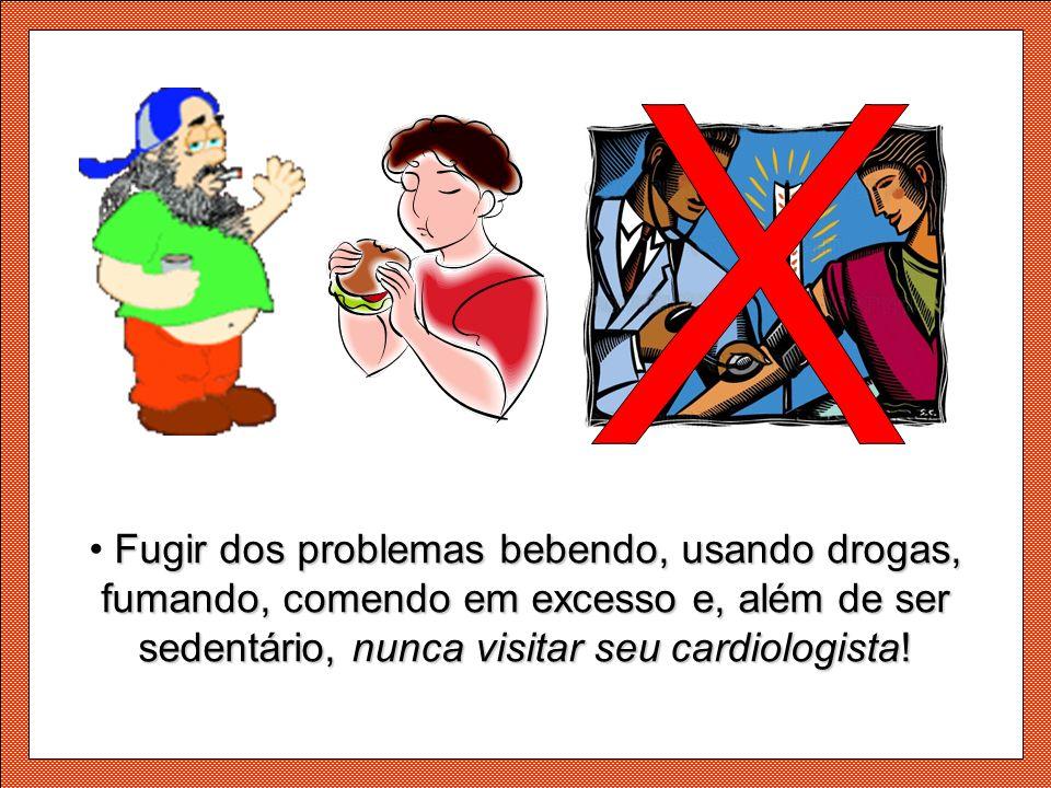 x Fugir dos problemas bebendo, usando drogas, fumando, comendo em excesso e, além de ser sedentário, nunca visitar seu cardiologista!