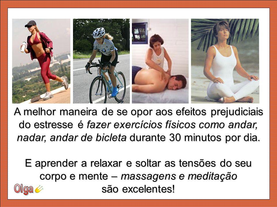 A melhor maneira de se opor aos efeitos prejudiciais do estresse é fazer exercícios físicos como andar, nadar, andar de bicleta durante 30 minutos por dia.