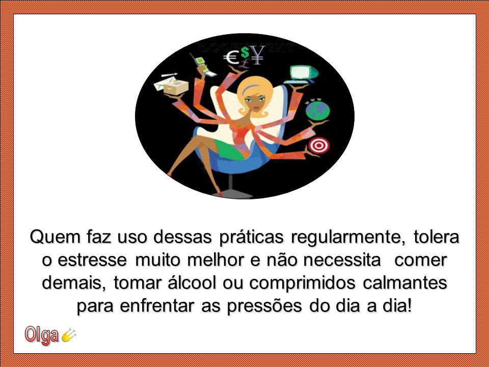 Quem faz uso dessas práticas regularmente, tolera o estresse muito melhor e não necessita comer demais, tomar álcool ou comprimidos calmantes para enfrentar as pressões do dia a dia!