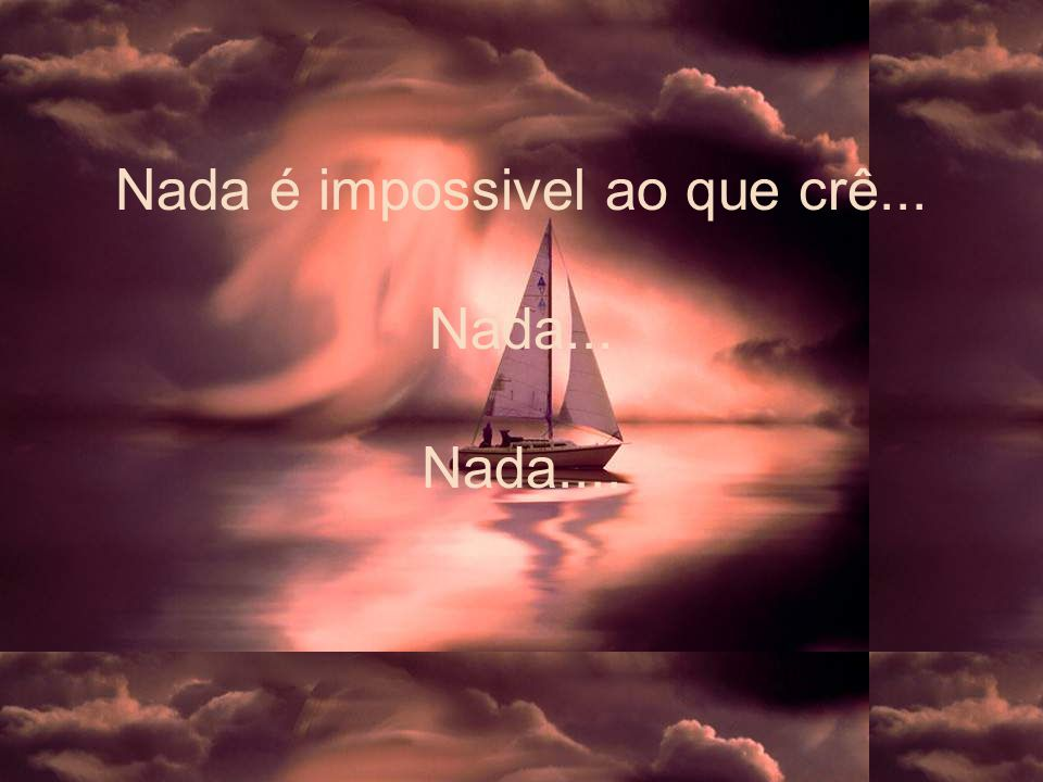 Nada é impossivel ao que crê... Nada... Nada....