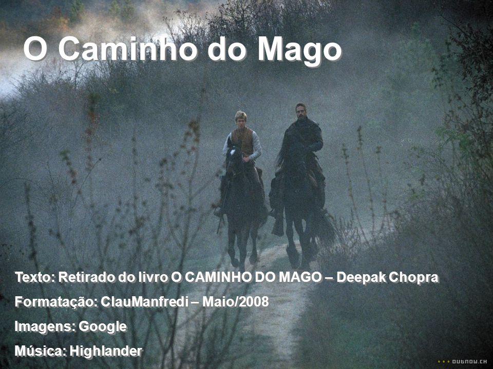 O Caminho do Mago Texto: Retirado do livro O CAMINHO DO MAGO – Deepak Chopra. Formatação: ClauManfredi – Maio/2008.