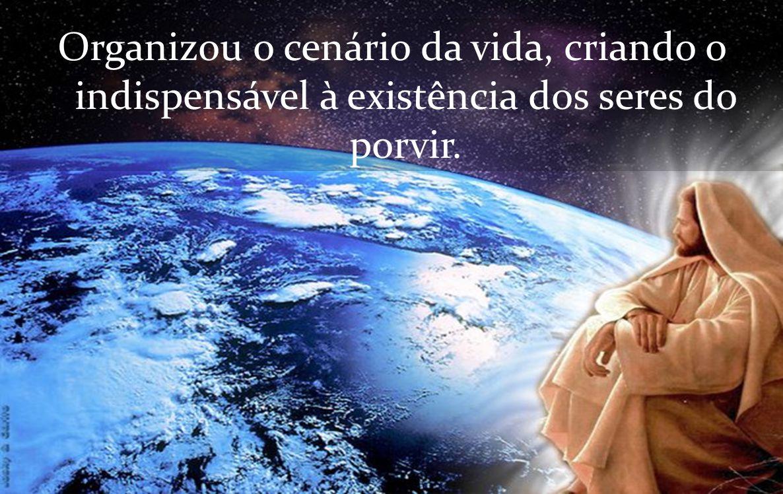 Organizou o cenário da vida, criando o indispensável à existência dos seres do porvir.