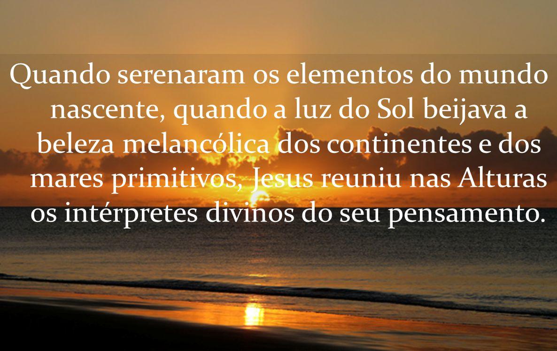 Quando serenaram os elementos do mundo nascente, quando a luz do Sol beijava a beleza melancólica dos continentes e dos mares primitivos, Jesus reuniu nas Alturas os intérpretes divinos do seu pensamento.