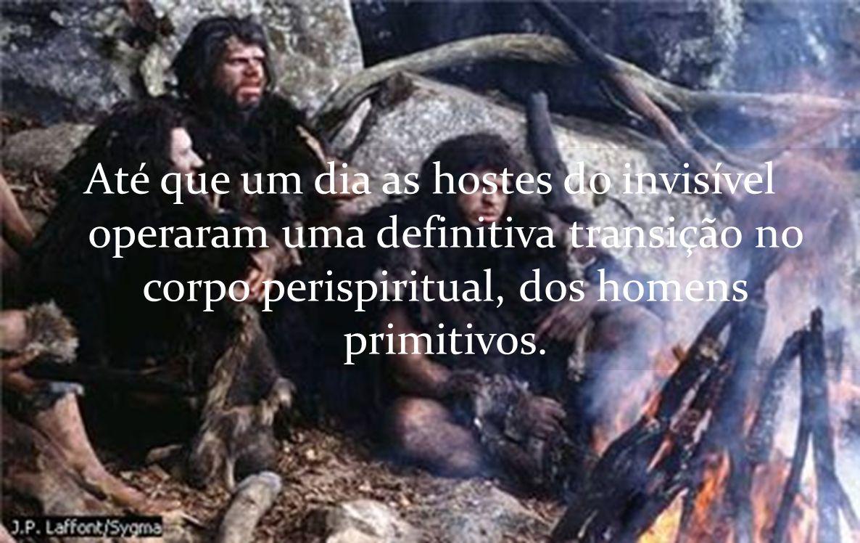 Até que um dia as hostes do invisível operaram uma definitiva transição no corpo perispiritual, dos homens primitivos.