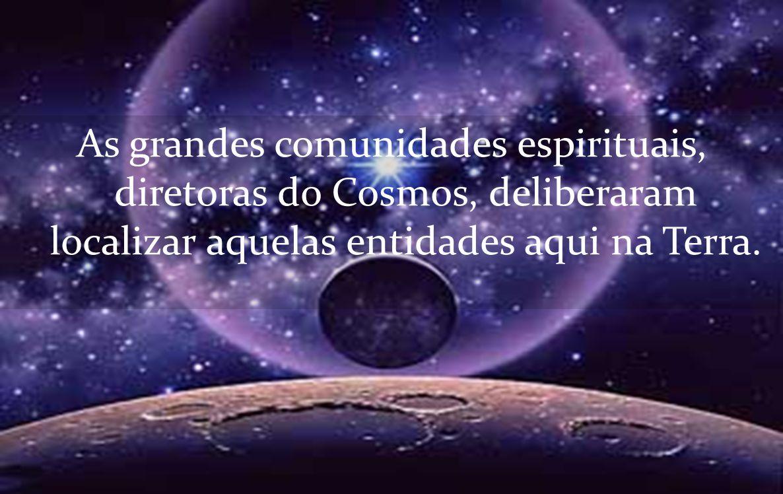 As grandes comunidades espirituais, diretoras do Cosmos, deliberaram localizar aquelas entidades aqui na Terra.