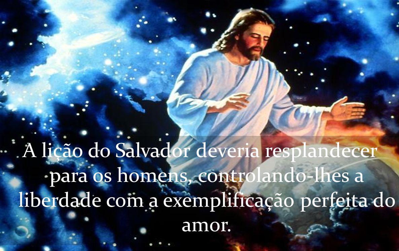 A lição do Salvador deveria resplandecer para os homens, controlando-lhes a liberdade com a exemplificação perfeita do amor.