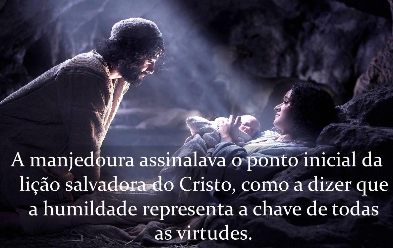 A manjedoura assinalava o ponto inicial da lição salvadora do Cristo, como a dizer que a humildade representa a chave de todas as virtudes.