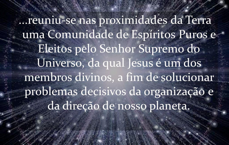 ...reuniu-se nas proximidades da Terra uma Comunidade de Espíritos Puros e Eleitos pelo Senhor Supremo do Universo, da qual Jesus é um dos membros divinos, a fim de solucionar problemas decisivos da organização e da direção de nosso planeta.