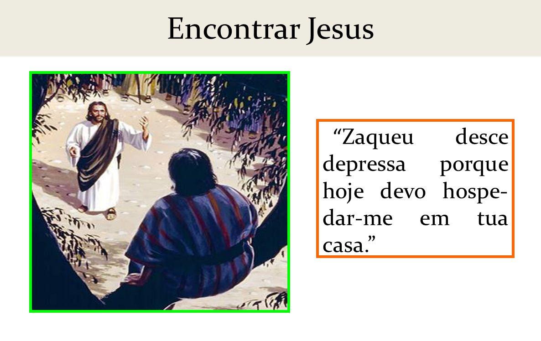 Encontrar Jesus Zaqueu desce depressa porque hoje devo hospe-dar-me em tua casa.