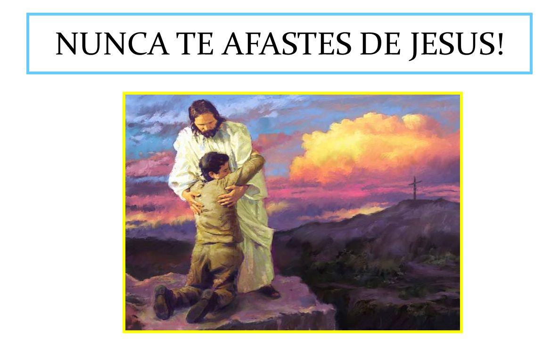 NUNCA TE AFASTES DE JESUS!