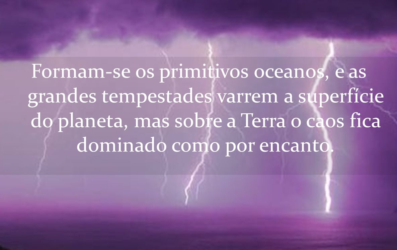 Formam-se os primitivos oceanos, e as grandes tempestades varrem a superfície do planeta, mas sobre a Terra o caos fica dominado como por encanto.