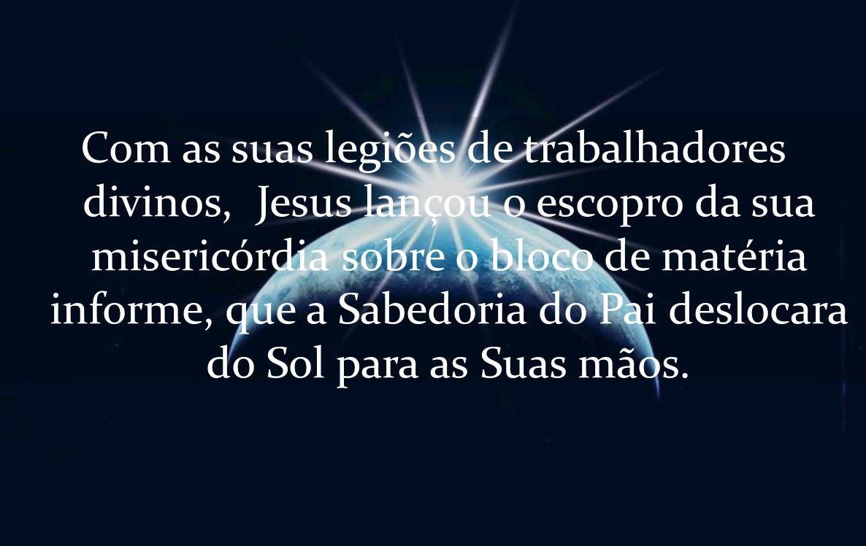 Com as suas legiões de trabalhadores divinos, Jesus lançou o escopro da sua misericórdia sobre o bloco de matéria informe, que a Sabedoria do Pai deslocara do Sol para as Suas mãos.