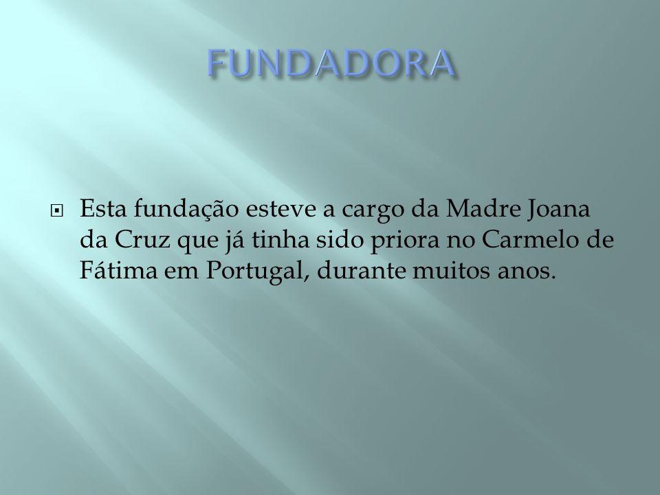 FUNDADORA Esta fundação esteve a cargo da Madre Joana da Cruz que já tinha sido priora no Carmelo de Fátima em Portugal, durante muitos anos.
