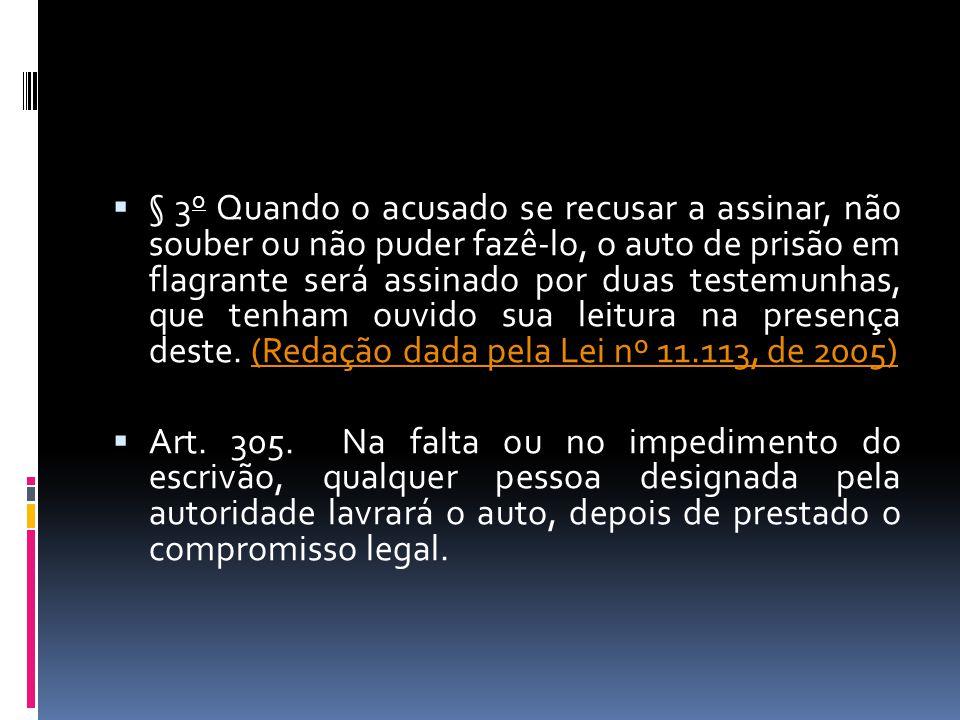 § 3o Quando o acusado se recusar a assinar, não souber ou não puder fazê-lo, o auto de prisão em flagrante será assinado por duas testemunhas, que tenham ouvido sua leitura na presença deste. (Redação dada pela Lei nº 11.113, de 2005)