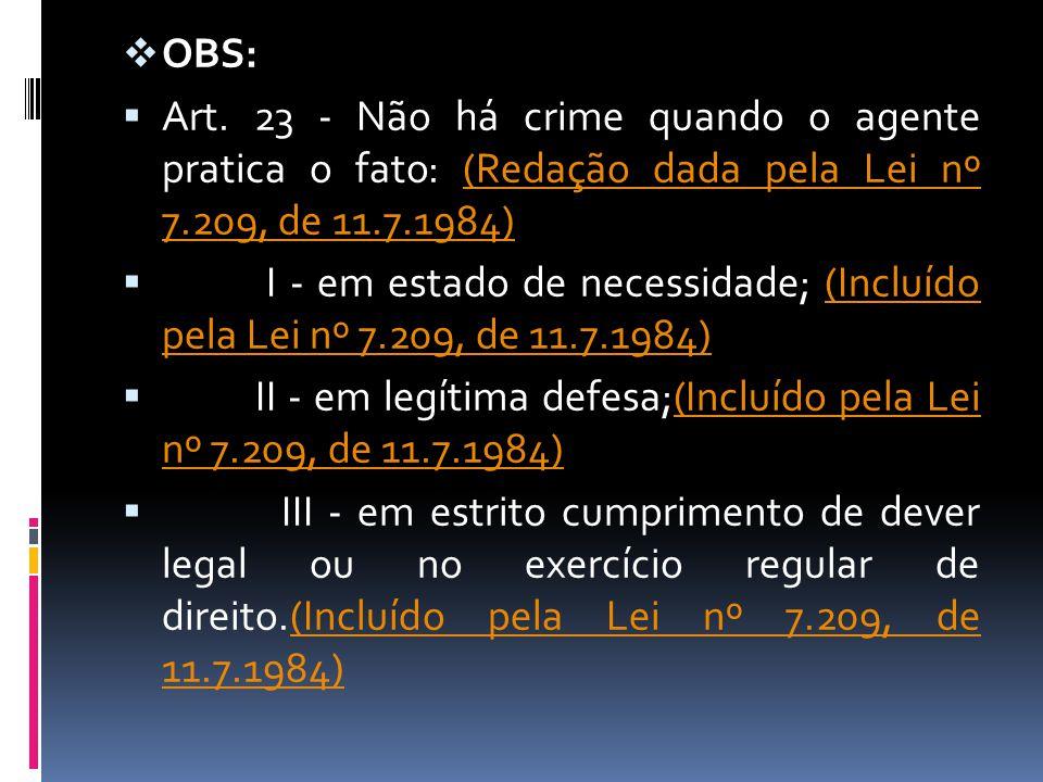 OBS: Art. 23 - Não há crime quando o agente pratica o fato: (Redação dada pela Lei nº 7.209, de 11.7.1984)