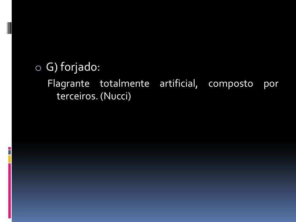G) forjado: Flagrante totalmente artificial, composto por terceiros. (Nucci)