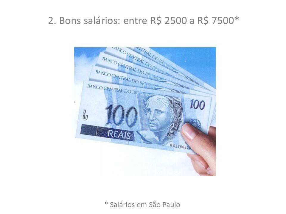 2. Bons salários: entre R$ 2500 a R$ 7500*