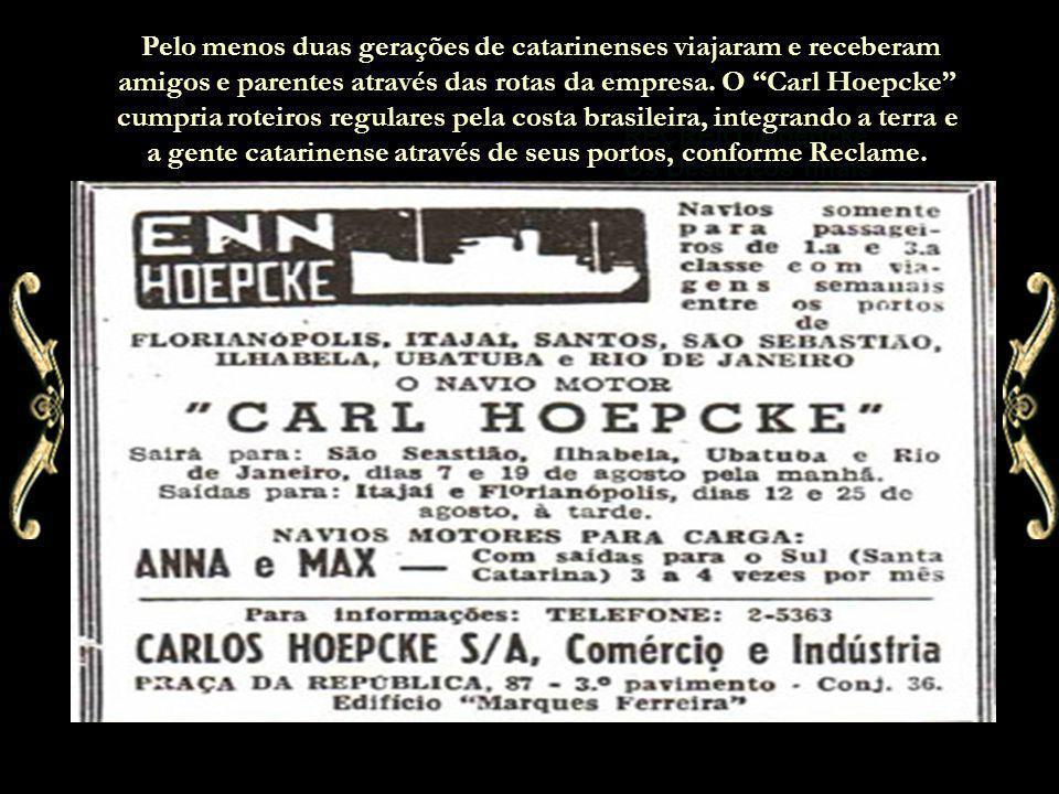 Pelo menos duas gerações de catarinenses viajaram e receberam amigos e parentes através das rotas da empresa. O Carl Hoepcke cumpria roteiros regulares pela costa brasileira, integrando a terra e a gente catarinense através de seus portos, conforme Reclame.