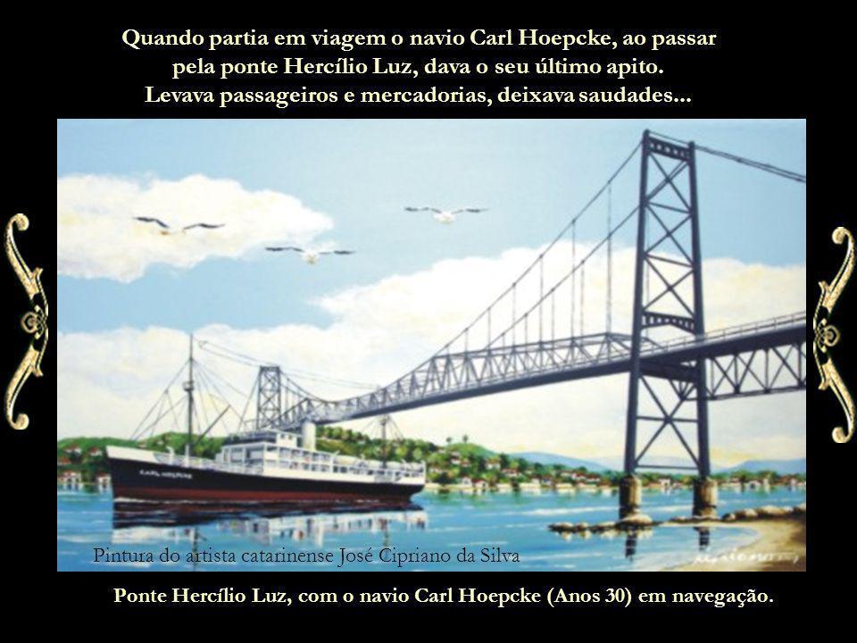 Quando partia em viagem o navio Carl Hoepcke, ao passar pela ponte Hercílio Luz, dava o seu último apito. Levava passageiros e mercadorias, deixava saudades...