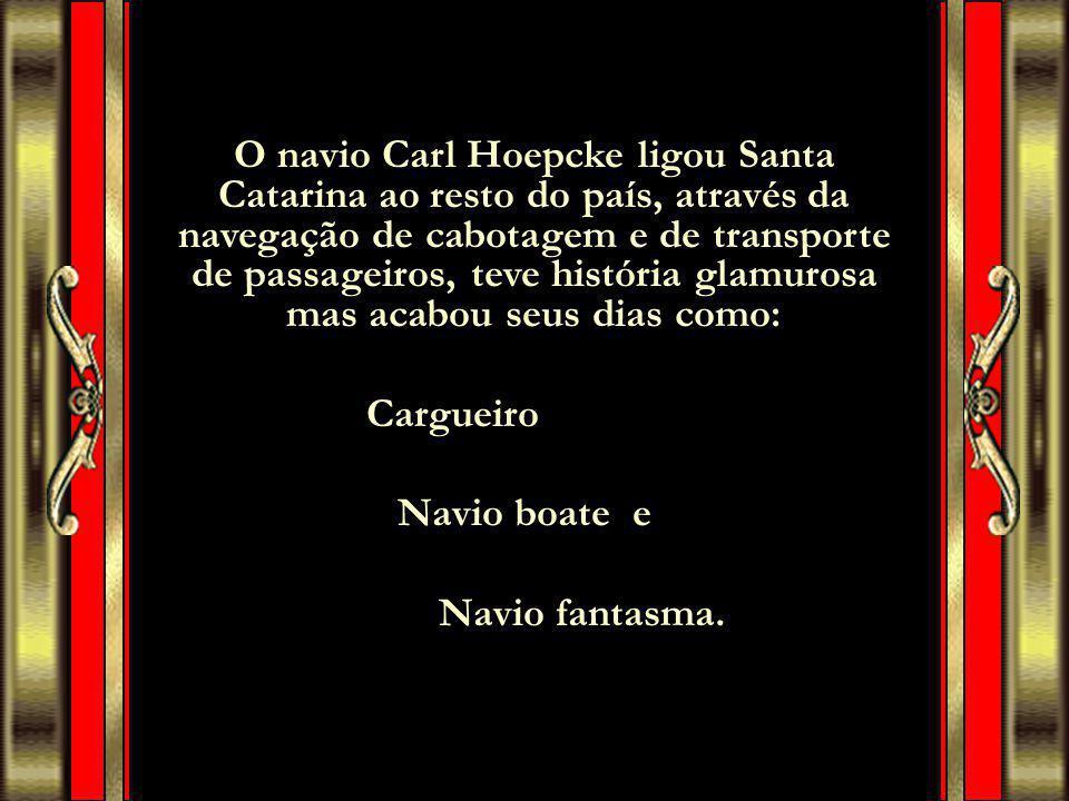 O navio Carl Hoepcke ligou Santa Catarina ao resto do país, através da navegação de cabotagem e de transporte de passageiros, teve história glamurosa mas acabou seus dias como: