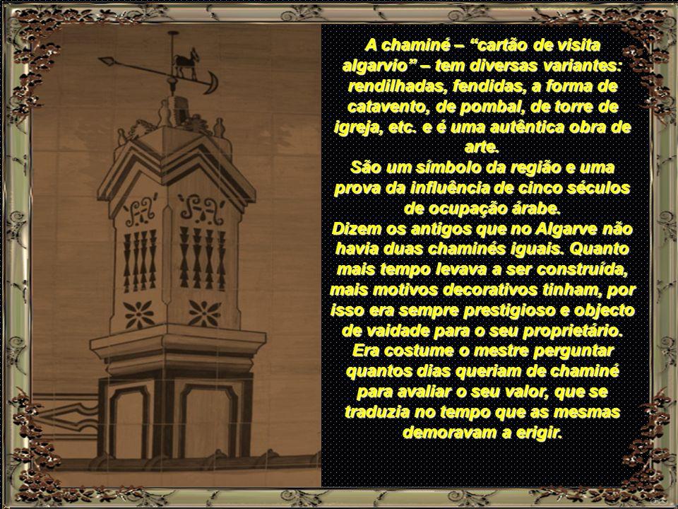 A chaminé – cartão de visita algarvio – tem diversas variantes: rendilhadas, fendidas, a forma de catavento, de pombal, de torre de igreja, etc. e é uma autêntica obra de arte.