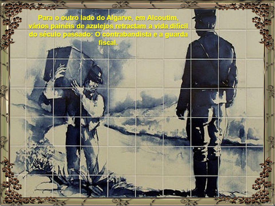 Para o outro lado do Algarve, em Alcoutim, vários painéis de azulejos retractam a vida difícil do século passado: O contrabandista e a guarda fiscal.