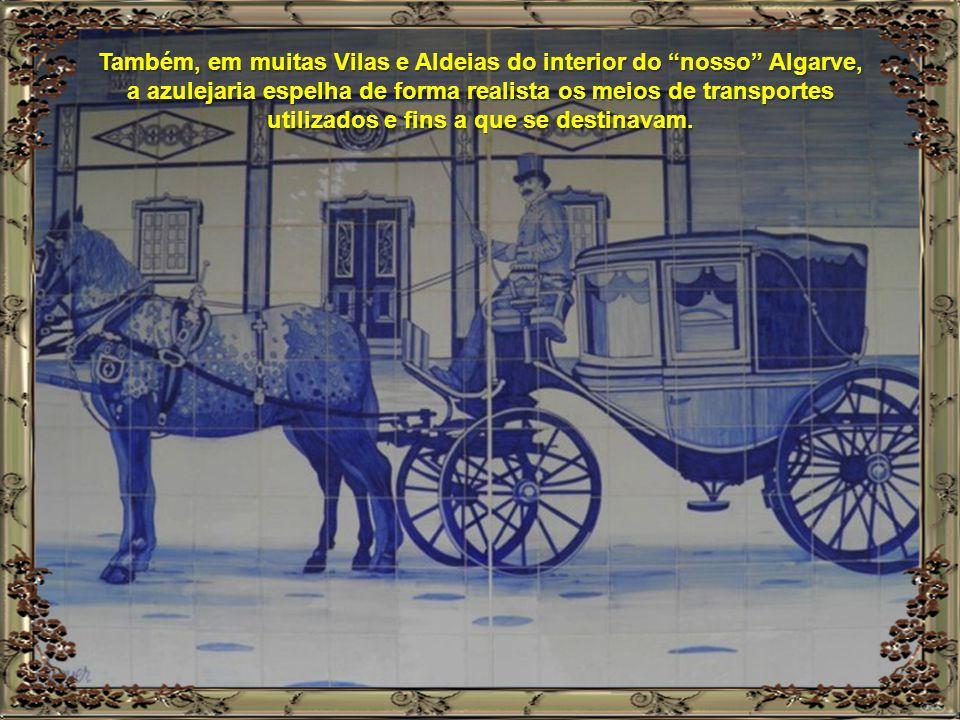 Também, em muitas Vilas e Aldeias do interior do nosso Algarve, a azulejaria espelha de forma realista os meios de transportes utilizados e fins a que se destinavam.