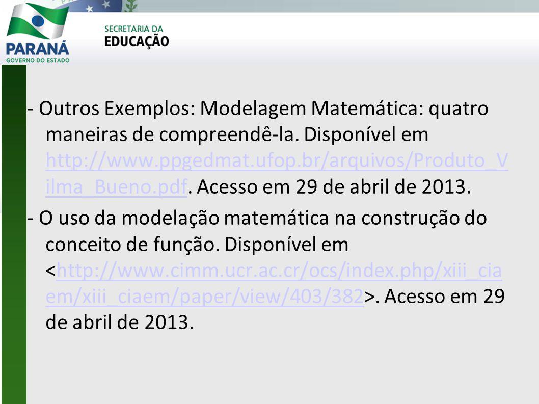 - Outros Exemplos: Modelagem Matemática: quatro maneiras de compreendê-la. Disponível em http://www.ppgedmat.ufop.br/arquivos/Produto_Vi lma_Bueno.pdf. Acesso em 29 de abril de 2013.