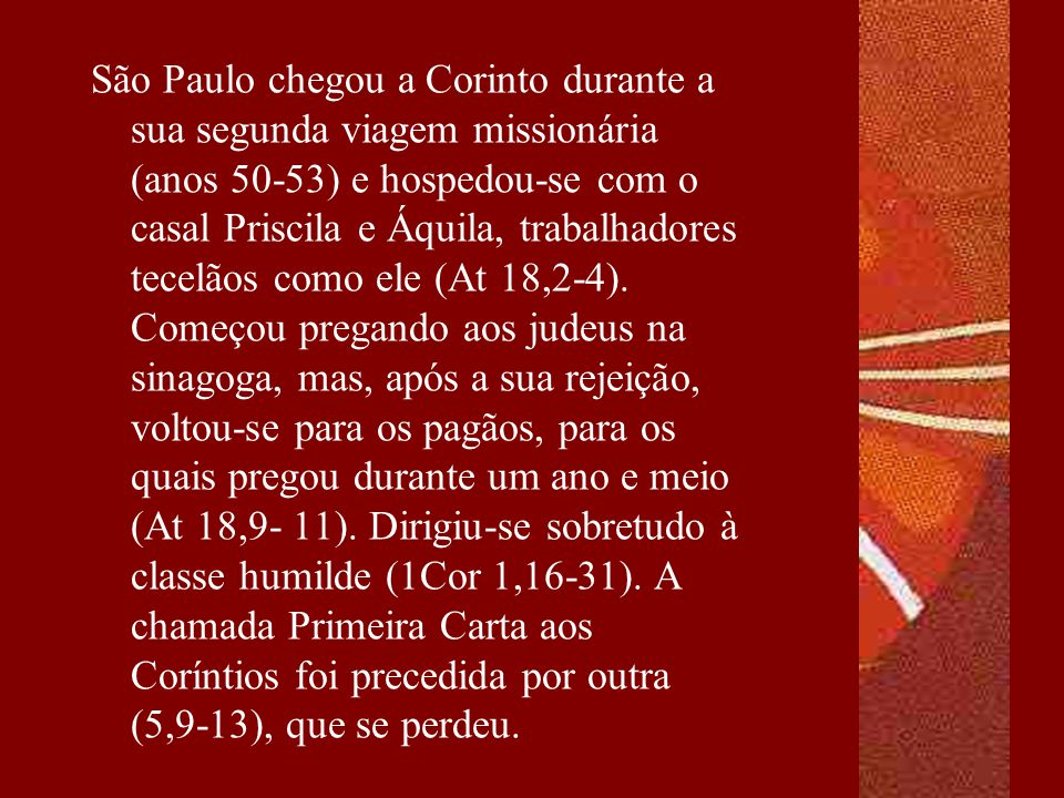 São Paulo chegou a Corinto durante a sua segunda viagem missionária (anos 50-53) e hospedou-se com o casal Priscila e Áquila, trabalhadores tecelãos como ele (At 18,2-4).