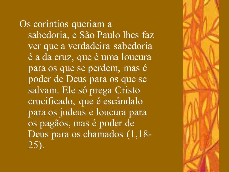 Os coríntios queriam a sabedoria, e São Paulo lhes faz ver que a verdadeira sabedoria é a da cruz, que é uma loucura para os que se perdem, mas é poder de Deus para os que se salvam.