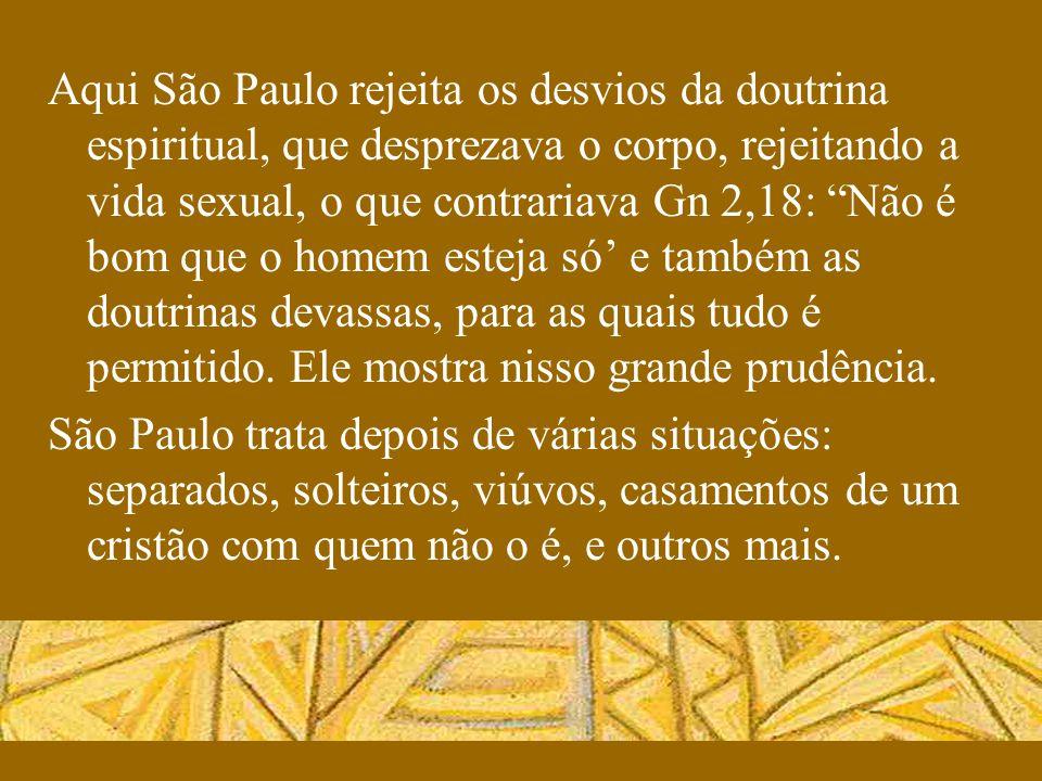 Aqui São Paulo rejeita os desvios da doutrina espiritual, que desprezava o corpo, rejeitando a vida sexual, o que contrariava Gn 2,18: Não é bom que o homem esteja só' e também as doutrinas devassas, para as quais tudo é permitido. Ele mostra nisso grande prudência.