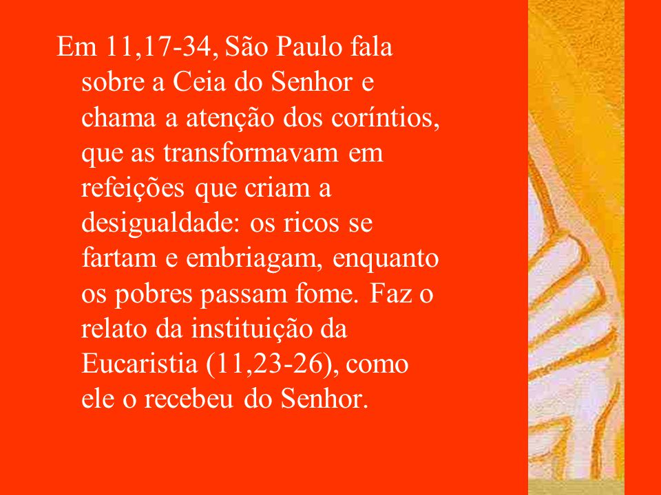 Em 11,17-34, São Paulo fala sobre a Ceia do Senhor e chama a atenção dos coríntios, que as transformavam em refeições que criam a desigualdade: os ricos se fartam e embriagam, enquanto os pobres passam fome.