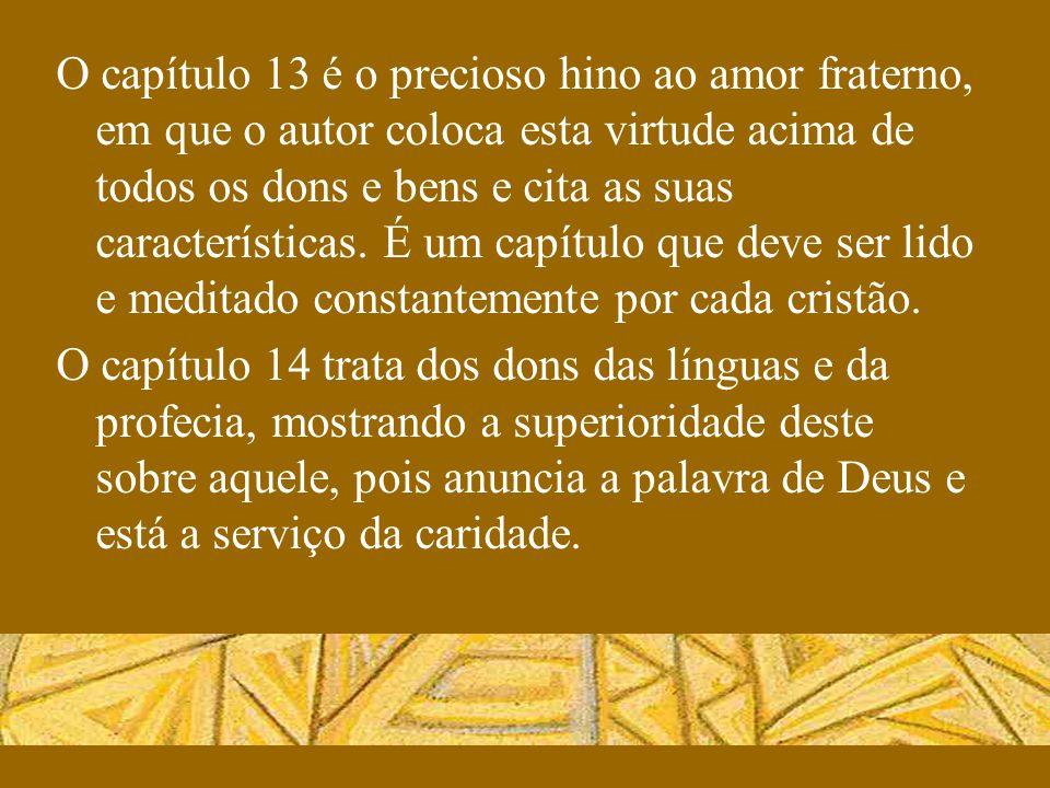 O capítulo 13 é o precioso hino ao amor fraterno, em que o autor coloca esta virtude acima de todos os dons e bens e cita as suas características. É um capítulo que deve ser lido e meditado constantemente por cada cristão.