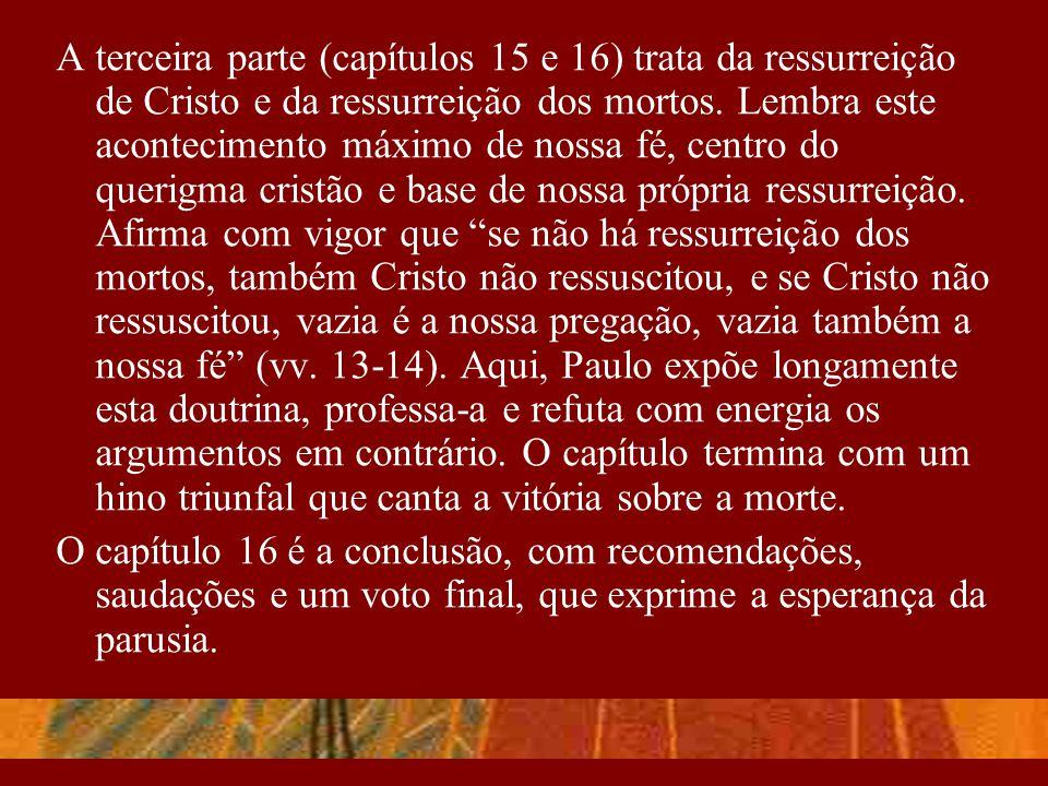 A terceira parte (capítulos 15 e 16) trata da ressurreição de Cristo e da ressurreição dos mortos. Lembra este acontecimento máximo de nossa fé, centro do querigma cristão e base de nossa própria ressurreição. Afirma com vigor que se não há ressurreição dos mortos, também Cristo não ressuscitou, e se Cristo não ressuscitou, vazia é a nossa pregação, vazia também a nossa fé (vv. 13-14). Aqui, Paulo expõe longamente esta doutrina, professa-a e refuta com energia os argumentos em contrário. O capítulo termina com um hino triunfal que canta a vitória sobre a morte.