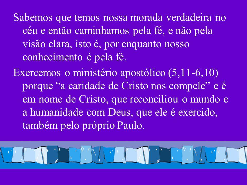 Sabemos que temos nossa morada verdadeira no céu e então caminhamos pela fé, e não pela visão clara, isto é, por enquanto nosso conhecimento é pela fé.