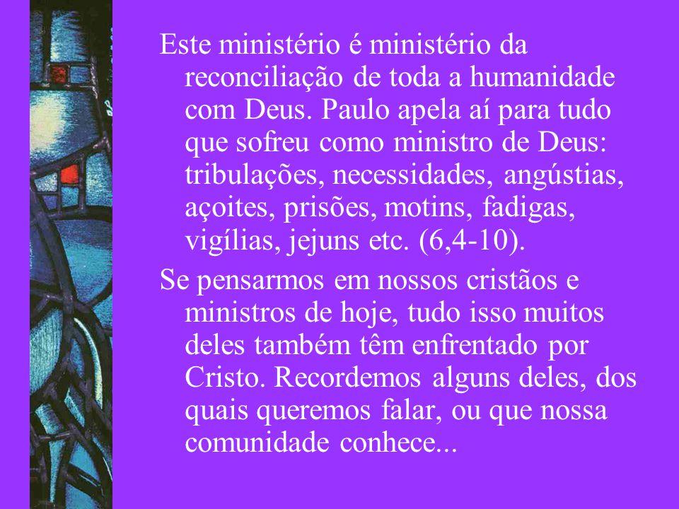 Este ministério é ministério da reconciliação de toda a humanidade com Deus. Paulo apela aí para tudo que sofreu como ministro de Deus: tribulações, necessidades, angústias, açoites, prisões, motins, fadigas, vigílias, jejuns etc. (6,4-10).