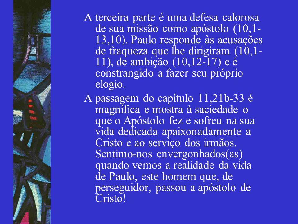 A terceira parte é uma defesa calorosa de sua missão como apóstolo (10,1-13,10). Paulo responde às acusações de fraqueza que lhe dirigiram (10,1-11), de ambição (10,12-17) e é constrangido a fazer seu próprio elogio.
